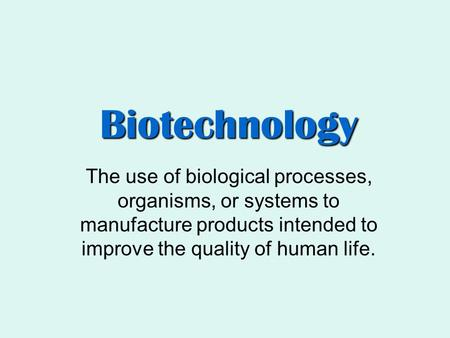 Biotechnology The use of biological processes, organisms, or systems to manufacture products intended to improve the quality of human life.