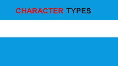 CHARACTER TYPES Elements of Fiction. OVERVIEW A character can either be… Protagonist or Antagonist Dynamic or Static Round or Flat We will examine each.