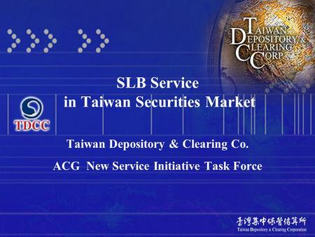 SLB Service in Taiwan Securities Market Taiwan Depository & Clearing Co. ACG New Service Initiative Task Force.