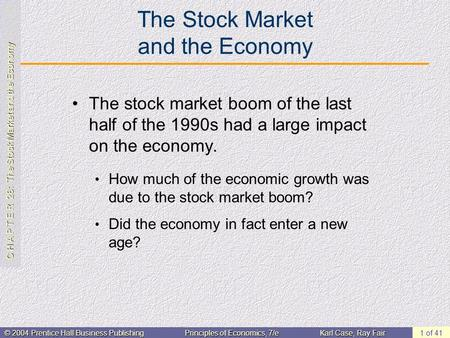 C H A P T E R 28: The Stock Market and the Economy © 2004 Prentice Hall Business PublishingPrinciples of Economics, 7/eKarl Case, Ray Fair 1 of 41 The.