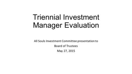 Triennial Investment Manager Evaluation All Souls Investment Committee presentation to Board of Trustees May 27, 2015.