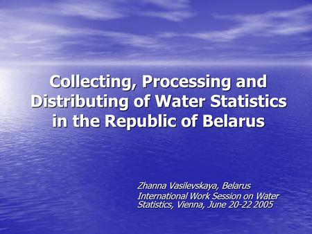 Collecting, Processing and Distributing of Water Statistics in the Republic of Belarus Zhanna Vasilevskaya, Belarus International Work Session on Water.