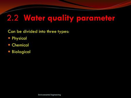 2.2 Water quality parameter Can be divided into three types: Physical Chemical Biological Environmental Engineering.