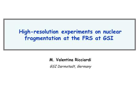 High-resolution experiments on nuclear fragmentation at the FRS at GSI M. Valentina Ricciardi GSI Darmstadt, Germany.