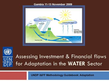 Assessing Investment & Financial flows for Adaptation in the WATER Sector UNDP I&FF Methodology Guidebook: Adaptation Gambia 11-13 November 2009.