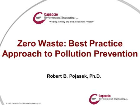 "© 2009 Capaccio Environmental Engineering, Inc. ""Helping Industry and the Environment Prosper"" Zero Waste: Best Practice Approach to Pollution Prevention."