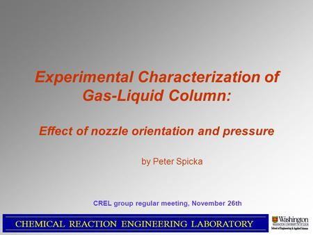 Experimental Characterization of Gas-Liquid Column: Effect of nozzle orientation and pressure by Peter Spicka CHEMICAL REACTION ENGINEERING LABORATORY.