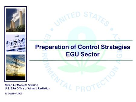 Preparation of Control Strategies EGU Sector Clean Air Markets Division U.S. EPA Office of Air and Radiation 17 October 2007.