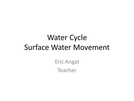Water Cycle Surface Water Movement Eric Angat Teacher.
