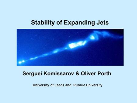 Stability of Expanding Jets Serguei Komissarov & Oliver Porth University of Leeds and Purdue University TexPoint fonts used in EMF. Read the TexPoint manual.