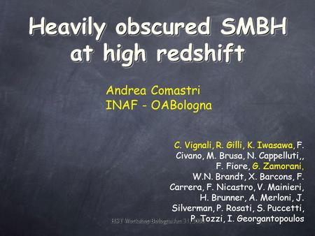 HST Workshop Bologna Jan 31, 2008 Heavily obscured SMBH at high redshift Andrea Comastri INAF - OABologna C. Vignali, R. Gilli, K. Iwasawa, F. Civano,
