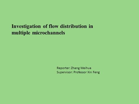 Investigation of flow distribution in multiple microchannels Reporter: Zhang Weihua Supervisor: Professor Xin Feng.