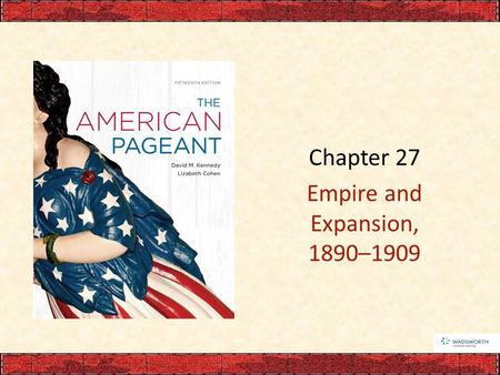 Chapter 27 Empire and Expansion, 1890–1909. I. America Turns Outward National ambition for overseas expansion – Expanded resources and markets – Big Sister.