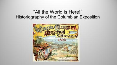 """All the World is Here!"" Historiography of the Columbian Exposition."