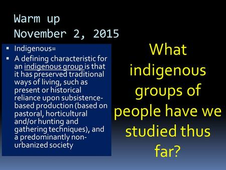 Warm up November 2, 2015  Indigenous=  A defining characteristic for an indigenous group is that it has preserved traditional ways of living, such as.