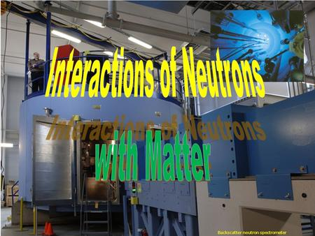 Backscatter neutron spectrometer. Rad Inter Neutrons W. Udo Schröder, 2011 2 Nuclear Interactions of Neutrons Characteristic secondary nuclear radiation/products: