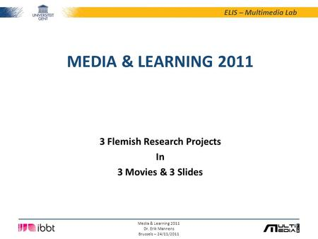 ELIS – Multimedia Lab Media & Learning 2011 Dr. Erik Mannens Brussels – 24/11/2011 MEDIA & LEARNING 2011 3 Flemish Research Projects In 3 Movies & 3 Slides.