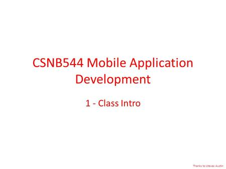CSNB544 <strong>Mobile</strong> Application Development 1 - Class Intro Thanks to Utexas Austin.