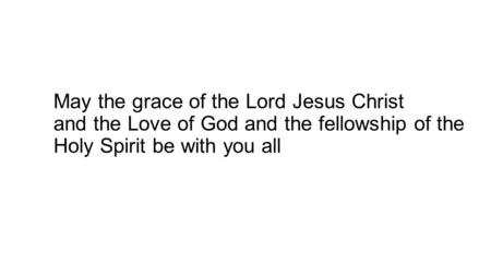May the grace of the Lord Jesus Christ and the Love of God and the fellowship of the Holy Spirit be with you all.