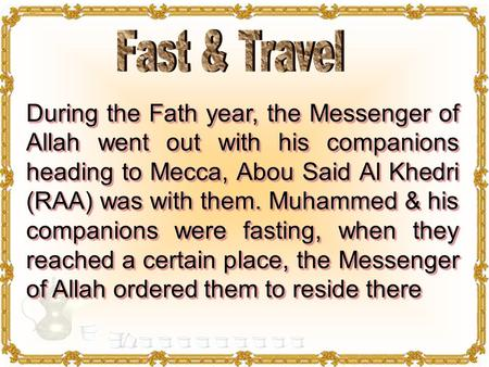 During the Fath year, the Messenger of Allah went out with his companions heading to Mecca, Abou Said Al Khedri (RAA) was with them. Muhammed & his companions.