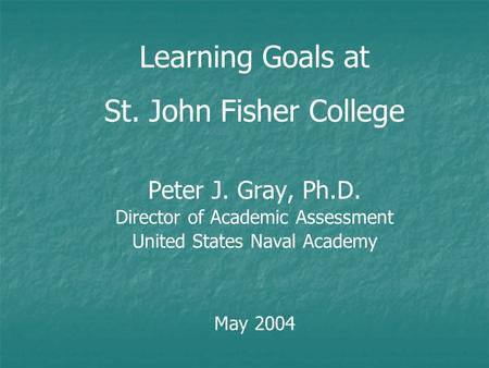 Learning Goals at St. John Fisher College Peter J. Gray, Ph.D. Director of Academic Assessment United States Naval Academy May 2004.