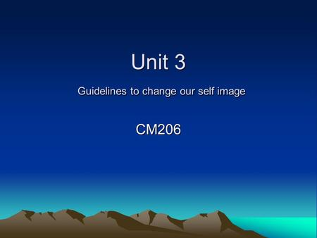Unit 3 Guidelines to change our self image CM206.