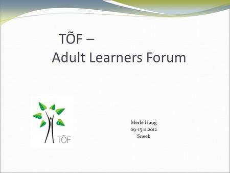 TÕF – Adult Learners Forum Merle Haug 09-15.11.2012 Sneek.