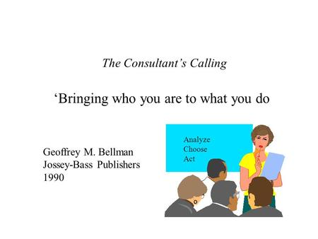 The Consultant's Calling 'Bringing who you are to what you do Geoffrey M. Bellman Jossey-Bass Publishers 1990 Analyze Choose Act.