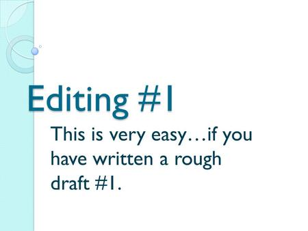 Editing #1 This is very easy…if you have written a rough draft #1.