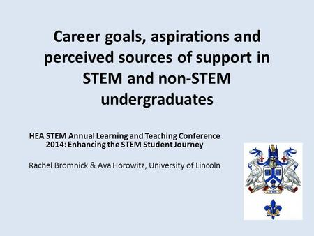 Career goals, aspirations and perceived sources of support in STEM and non-STEM undergraduates HEA STEM Annual Learning and Teaching Conference 2014: Enhancing.