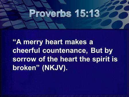 """A merry heart makes a cheerful countenance, But by sorrow of the heart the spirit is broken"" (NKJV)."
