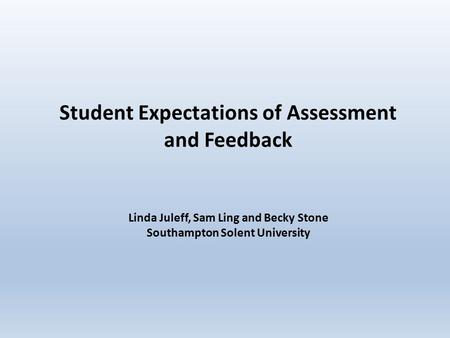 Student Expectations of Assessment and Feedback Linda Juleff, Sam Ling and Becky Stone Southampton Solent University.