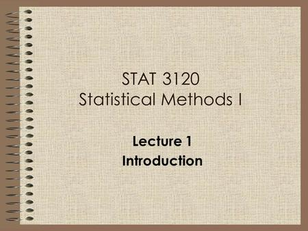 STAT 3120 Statistical Methods I Lecture 1 Introduction.