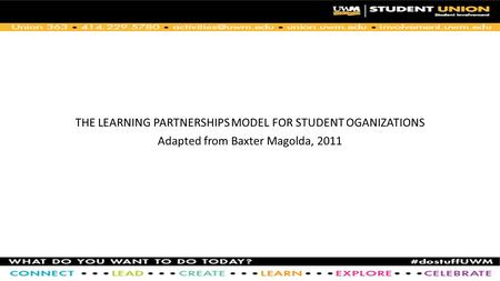 THE LEARNING PARTNERSHIPS MODEL FOR STUDENT OGANIZATIONS Adapted from Baxter Magolda, 2011.