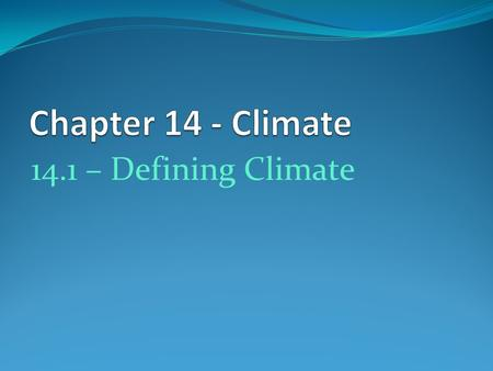 14.1 – Defining Climate. Climatology Study of Earth's climate and the factors that affect past, present, and future climate changes Long-term weather.