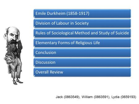 Emile Durkheim (1858-1917)Division of Labour in SocietyRules of Sociological Method and Study of SuicideElementary Forms of Religious LifeConclusionDiscussionOverall.