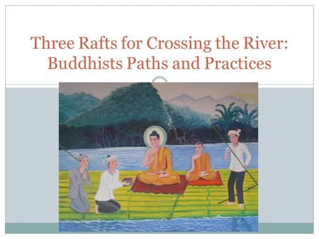 Three Rafts for Crossing the River: Buddhists Paths and Practices.