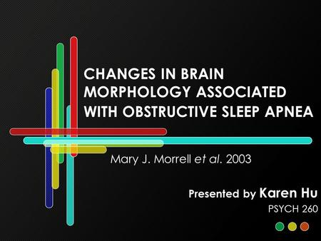CHANGES IN BRAIN MORPHOLOGY ASSOCIATED WITH OBSTRUCTIVE SLEEP APNEA Mary J. Morrell et al. 2003 Presented by Karen Hu PSYCH 260.