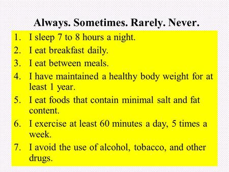 Always. Sometimes. Rarely. Never. 1.I sleep 7 to 8 hours a night. 2.I eat breakfast daily. 3.I eat between meals. 4.I have maintained a healthy body weight.