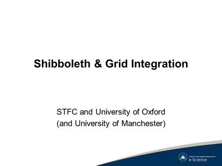 Shibboleth & Grid Integration STFC and University of Oxford (and University of Manchester)