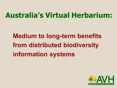 Australia's Virtual Herbarium: Medium to long-term benefits from distributed biodiversity information systems.