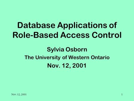 Nov. 12, 20011 Database Applications of Role-Based Access Control Sylvia Osborn The University of Western Ontario Nov. 12, 2001.