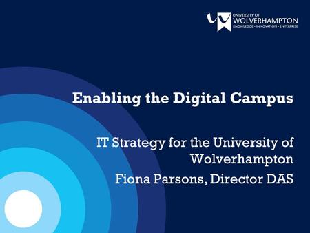 Enabling the Digital Campus IT Strategy for the University of Wolverhampton Fiona Parsons, Director DAS.