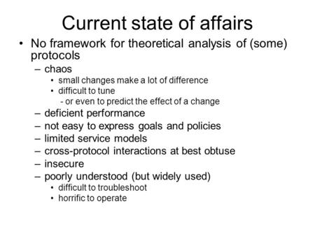Current state of affairs No framework for theoretical analysis of (some) protocols –chaos small changes make a lot of difference difficult to tune - or.
