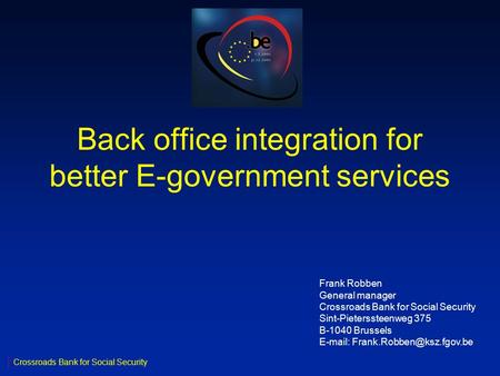 Back office integration for better E-government services Crossroads Bank for Social Security Frank Robben General manager Crossroads Bank for Social Security.