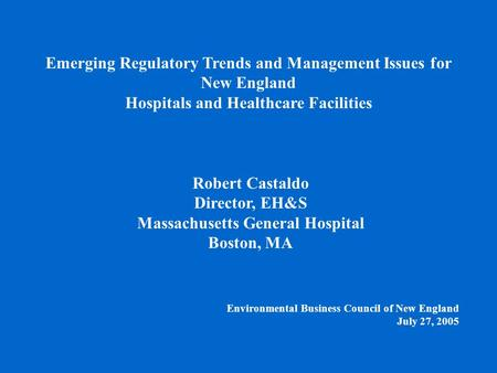 Environmental Business Council of New England July 27, 2005 Robert Castaldo Director, EH&S Massachusetts General Hospital Boston, MA Emerging Regulatory.