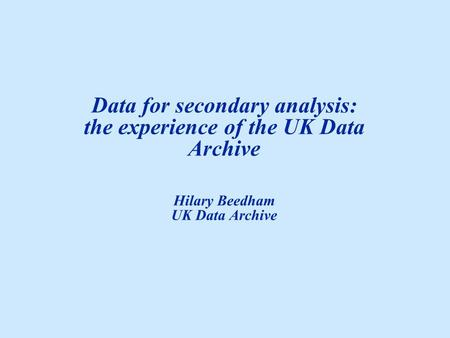 Data for secondary analysis: the experience of the UK Data Archive Hilary Beedham UK Data Archive.