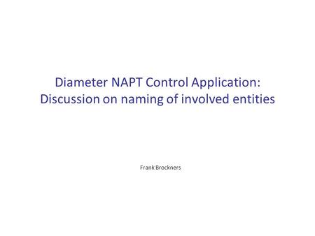 Diameter NAPT Control Application: Discussion on naming of involved entities Frank Brockners.