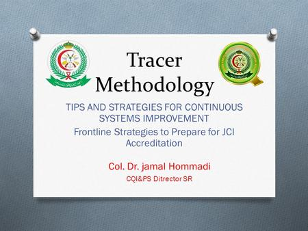 Tracer Methodology TIPS AND STRATEGIES FOR CONTINUOUS SYSTEMS IMPROVEMENT Frontline Strategies to Prepare for JCI Accreditation Col. Dr. jamal Hommadi.
