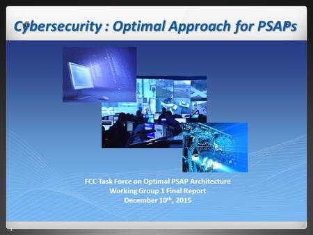 1 1 Cybersecurity : Optimal Approach for PSAPs FCC Task Force on Optimal PSAP Architecture Working Group 1 Final Report December 10 th, 2015.
